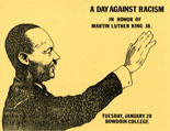 """A Day Against Racism,"" 1981. Program cover by Stephen Petroff. - Initiated by the Committee on Afro-American Studies and approved by a unanimous vote of the faculty, Bowdoin cancelled all classes and extracurricular events on January 20, 1981, to hold ""A Day Against Racism"" in memory of Martin Luther King, Jr. Conceived as a teach-in to condemn ""the increasingly overt activities of racist organizations and the growing racial violence in this country,"" several panel discussions and films were presented and over 20 workshops were organized to ""encourage discussion, reflection, and self-examination within the Bowdoin community and the larger Brunswick area."""